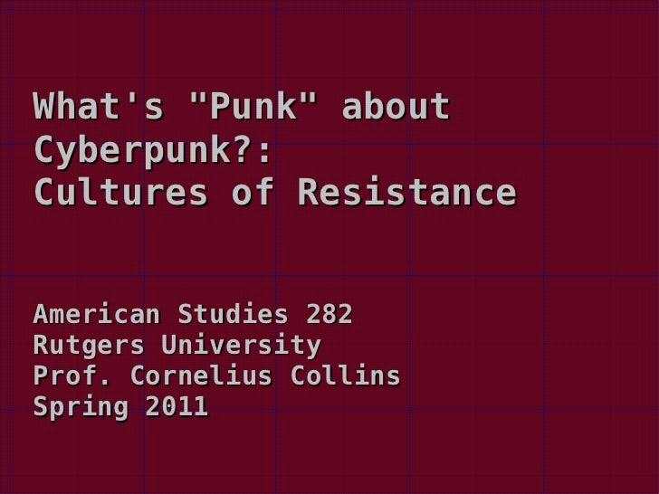 "What's ""Punk"" about Cyberpunk?:  Cultures of Resistance American Studies 282 Rutgers University Prof. Cornelius ..."