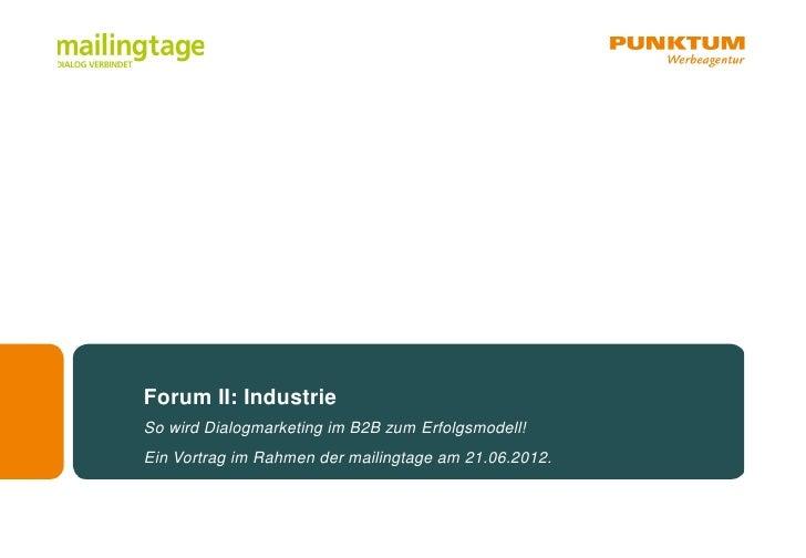 Forum II: IndustrieSo wird Dialogmarketing im B2B zum Erfolgsmodell!Ein Vortrag im Rahmen der mailingtage am 21.06.2012.
