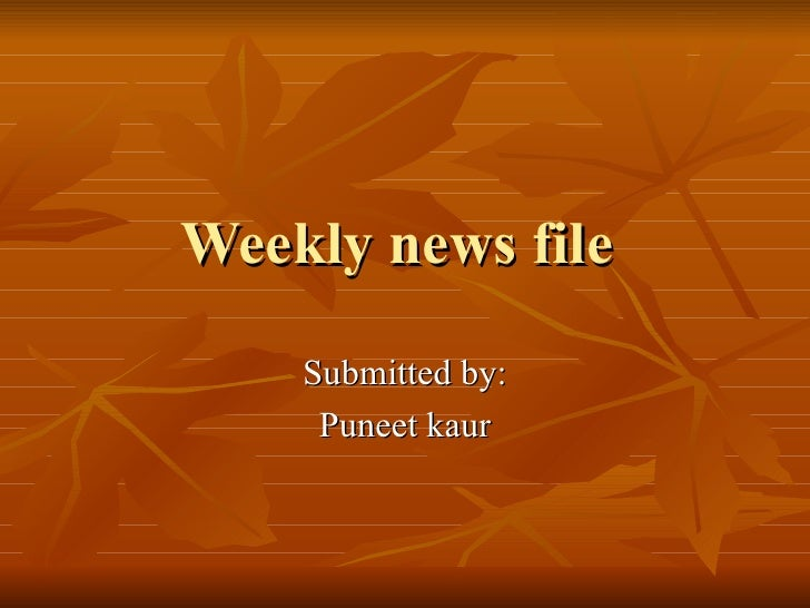 Weekly news file  Submitted by: Puneet kaur