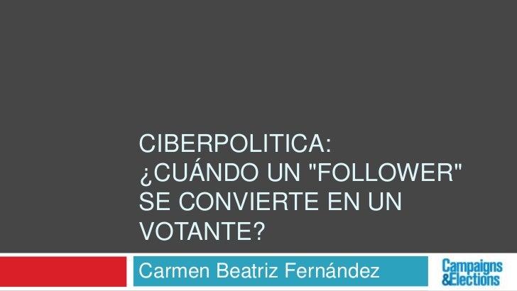 "CIBERPOLITICA:¿CUÁNDO UN ""FOLLOWER""SE CONVIERTE EN UNVOTANTE?Carmen Beatriz Fernández"