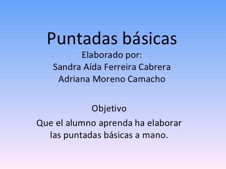 Puntadas básicas Elaborado por: Sandra Aída Ferreira Cabrera Adriana Moreno Camacho Objetivo Que el alumno aprenda ha elab...