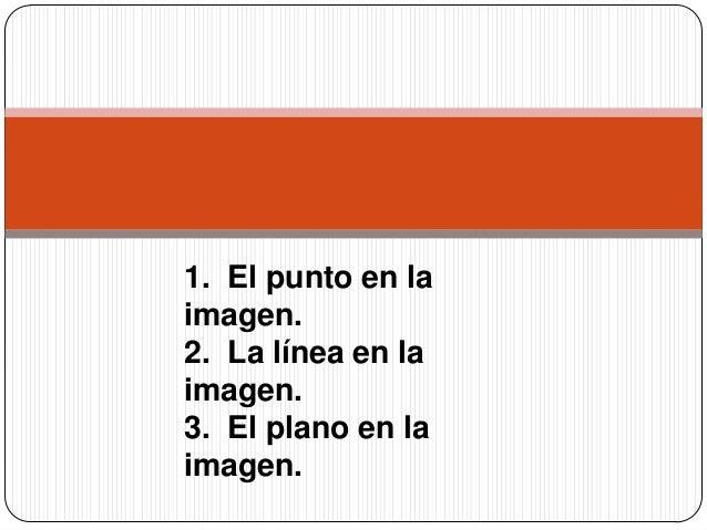 1. El punto en la imagen. 2. La línea en la imagen. 3. El plano en la imagen.
