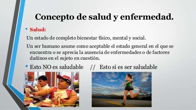 Concepto de salud y enfermedad.  • Salud:  Un estado de completo bienestar físico, mental y social.  Un ser humano asume c...