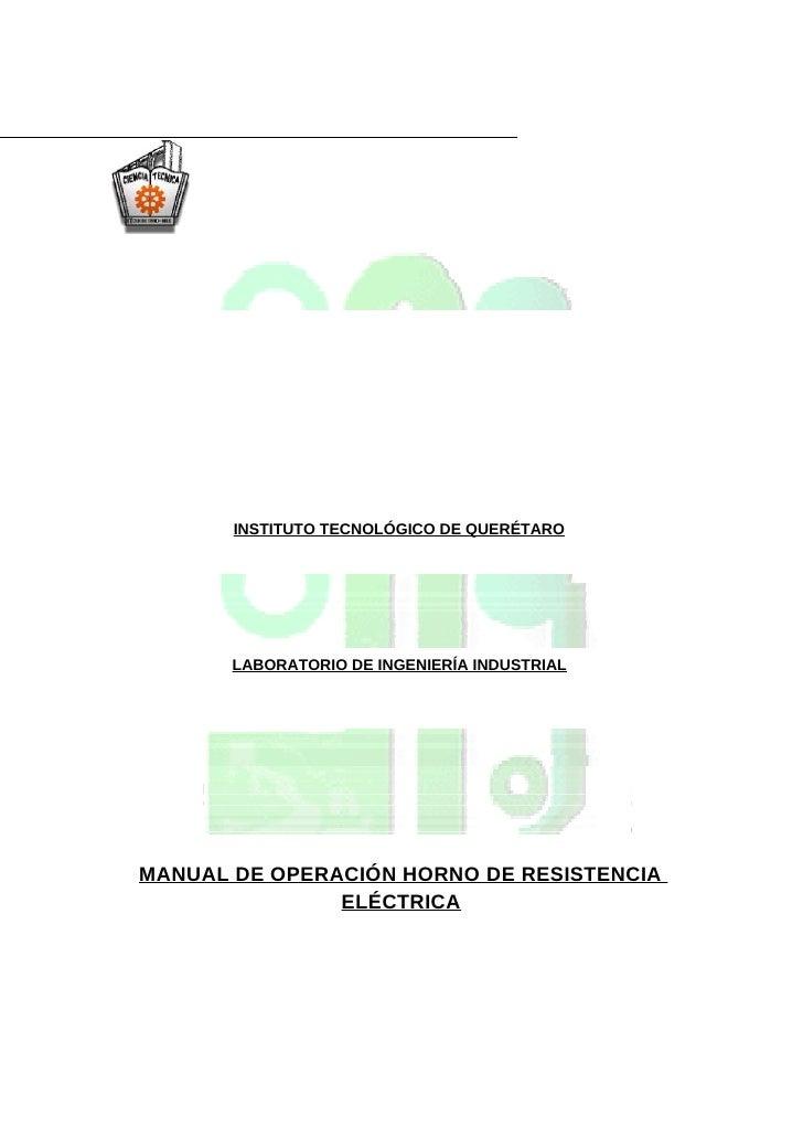 INSTITUTO TECNOLÓGICO DE QUERÉTARO            LABORATORIO DE INGENIERÍA INDUSTRIAL     MANUAL DE OPERACIÓN HORNO DE RESIST...