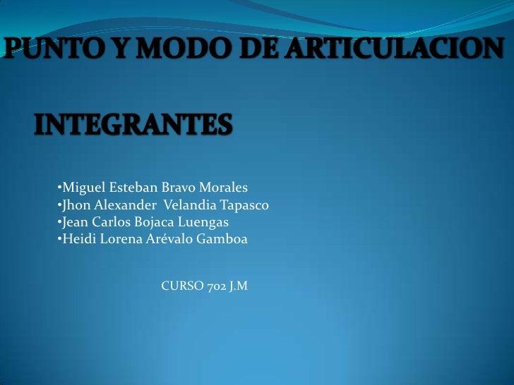 PUNTO Y MODO DE ARTICULACION<br />INTEGRANTES<br /><ul><li>Miguel Esteban Bravo Morales