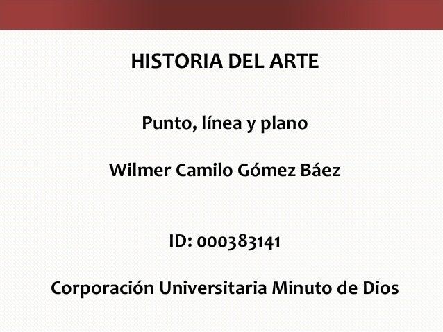 HISTORIA DEL ARTE Punto, línea y plano Wilmer Camilo Gómez Báez ID: 000383141 Corporación Universitaria Minuto de Dios