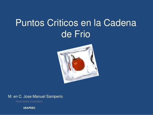 Puntos Criticos en la Cadena              de FrioM. en C. Jose Manuel Samperio   Food Safety Consultant         USAPEEC