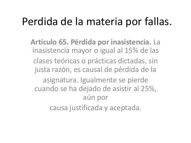 Perdida de la materia por fallas. Artículo 65. Pérdida por inasistencia. La inasistencia mayor o igual al 15% de las  clas...