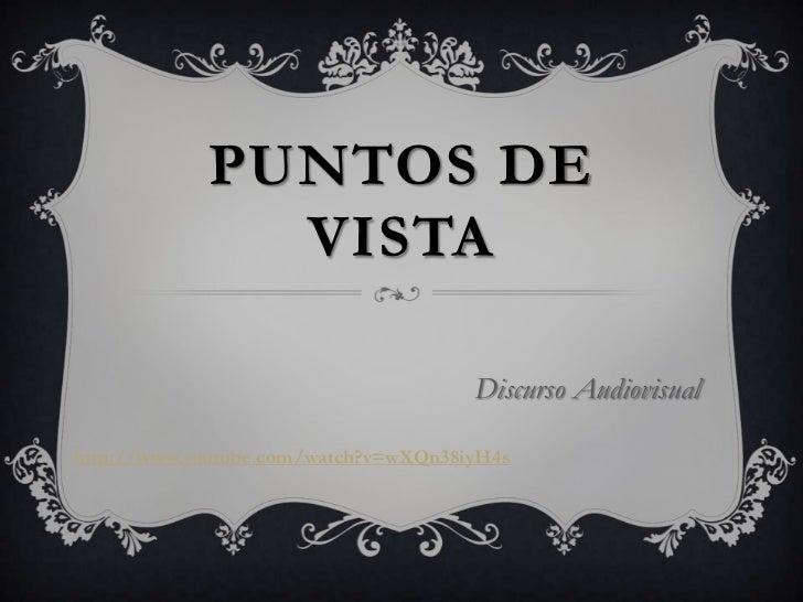 PUNTOS DE              VISTA                                      Discurso Audiovisualhttp://www.youtube.com/watch?v=wXQn3...