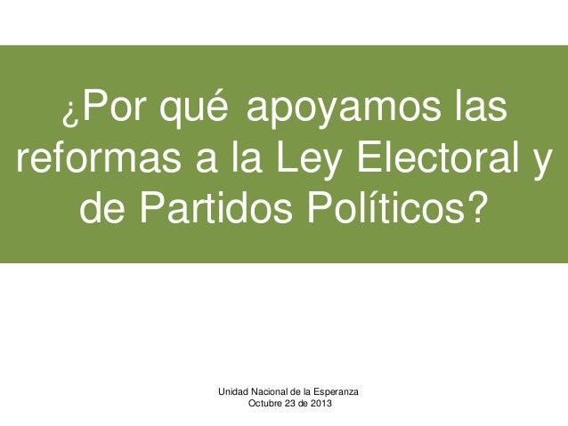 ¿Por  qué apoyamos las reformas a la Ley Electoral y de Partidos Políticos?  Unidad Nacional de la Esperanza Octubre 23 de...