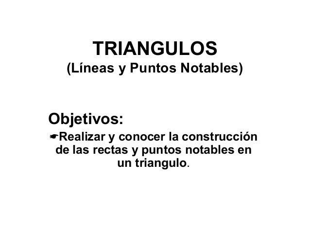 TRIANGULOS (Líneas y Puntos Notables) Objetivos: Realizar y conocer la construcción de las rectas y puntos notables en un...