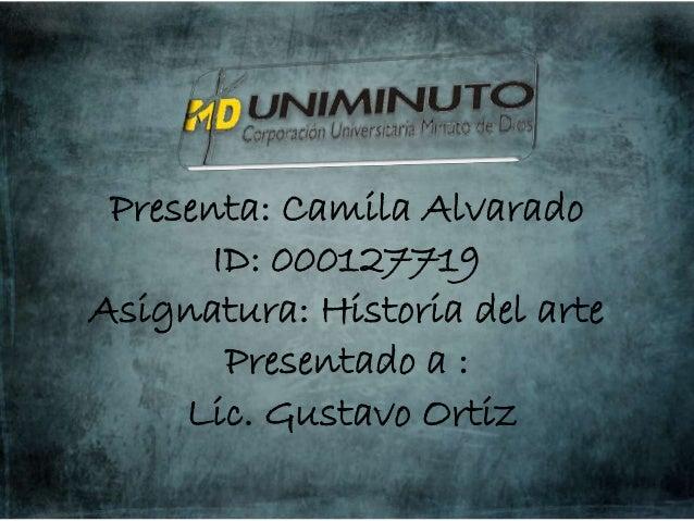 Presenta: Camila Alvarado ID: 000127719 Asignatura: Historia del arte Presentado a : Lic. Gustavo Ortiz