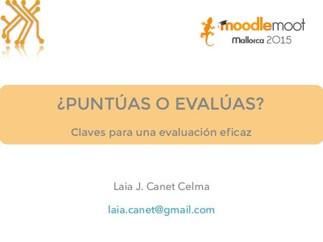 ¿PUNTÚAS O EVALÚAS? Laia J. Canet Celma laia.canet@gmail.com Claves para una evaluación eficaz