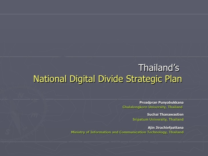 Thailand's   National Digital Divide Strategic Plan Proadpran Punyabukkana Chulalongkorn University, Thailand   Suchai Tha...