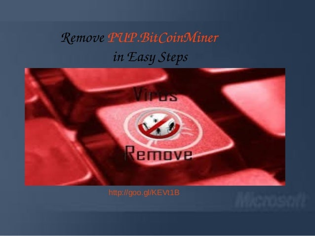 PUP.BitCoinMiner : How to remove PUP.BitCoinMiner from Windows PC