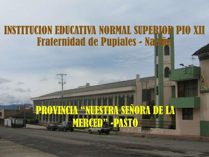 """INSTITUCION EDUCATIVA NORMAL SUPERIOR PIO XII<br />Fraternidad de Pupiales - Nariño<br />PROVINCIA """"Nuestra señora de la m..."""