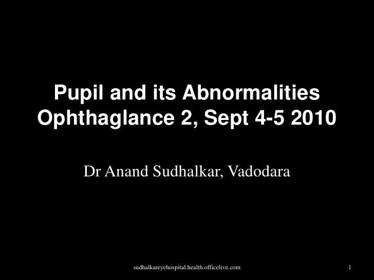 Pupil and its AbnormalitiesOphthaglance 2, Sept 4-5 2010<br />Dr AnandSudhalkar, Vadodara<br />sudhalkareyehospital.health...