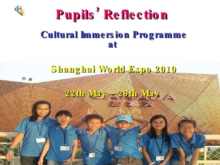 Pupils' Reflection Cultural Immersion Programme at   Shanghai World Expo 2010 22th May – 29th May