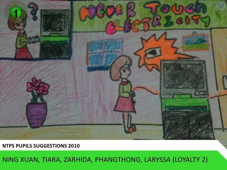 1     NTPS PUPILS SUGGESTIONS 2010  NING XUAN, TIARA, ZARHIDA, PHANGTHONG, LARYSSA (LOYALTY 2)