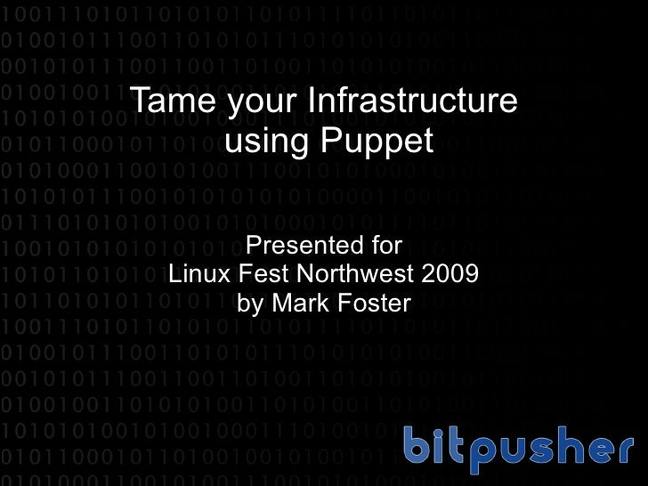 Tame your Infrastructure  using Puppet Presented for Linux Fest Northwest 2009 by Mark Foster