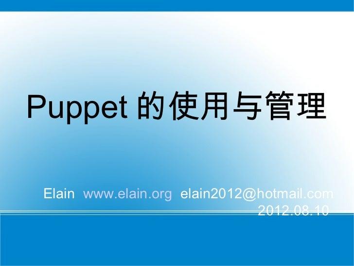 Puppet 的使用与管理Elain www.elain.org elain2012@hotmail.com                              2012.08.10