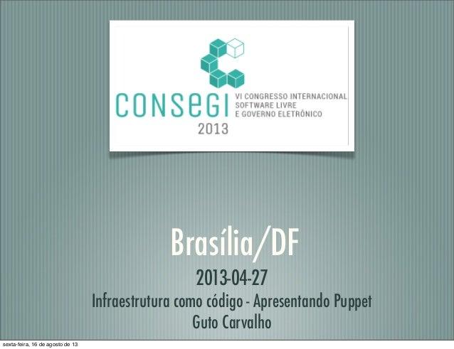 Brasília/DF 2013-04-27 Infraestrutura como código - Apresentando Puppet Guto Carvalho sexta-feira, 16 de agosto de 13