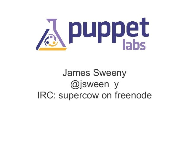 James Sweeny @jsween_y IRC: supercow on freenode