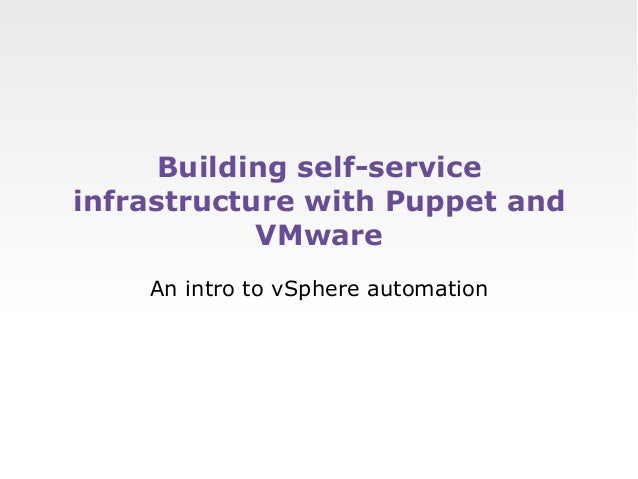Building self-serviceinfrastructure with Puppet and            VMware    An intro to vSphere automation