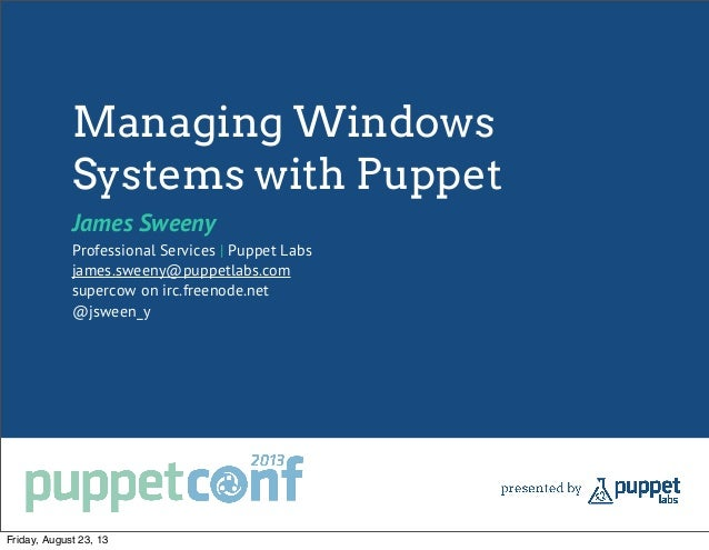 Managing Windows Systems with Puppet James Sweeny Professional Services | Puppet Labs james.sweeny@puppetlabs.com supercow...