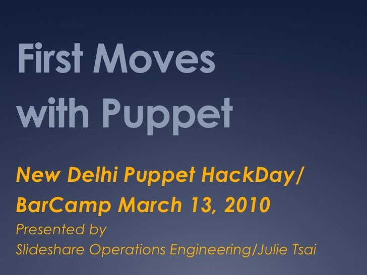 First Moves with Puppet<br />New Delhi Puppet HackDay/<br />BarCamp March 13, 2010<br />Presented by <br />Slideshare Oper...