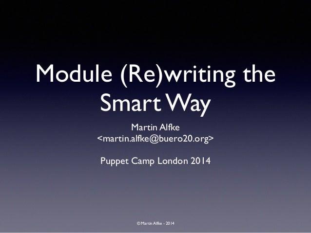 © Martin Alfke - 2014 Module (Re)writing the Smart Way Martin Alfke  <martin.alfke@buero20.org>  ! Puppet Camp London 20...