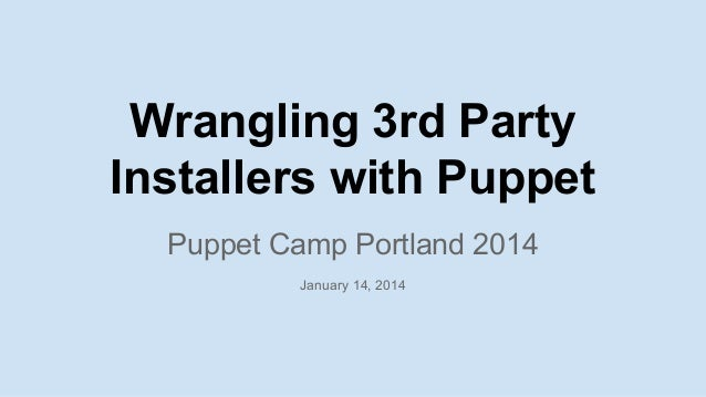 Wrangling 3rd Party Installers with Puppet Puppet Camp Portland 2014 January 14, 2014
