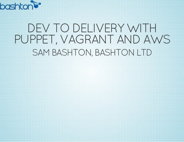 DEV TO DELIVERY WITH PUPPET, VAGRANT AND AWS SAM BASHTON, BASHTON LTD