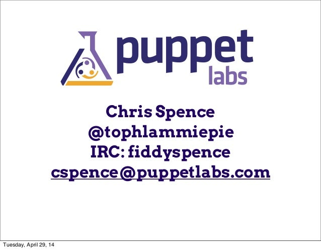 Chris Spence @tophlammiepie IRC: fiddyspence cspence@puppetlabs.com Tuesday, April 29, 14