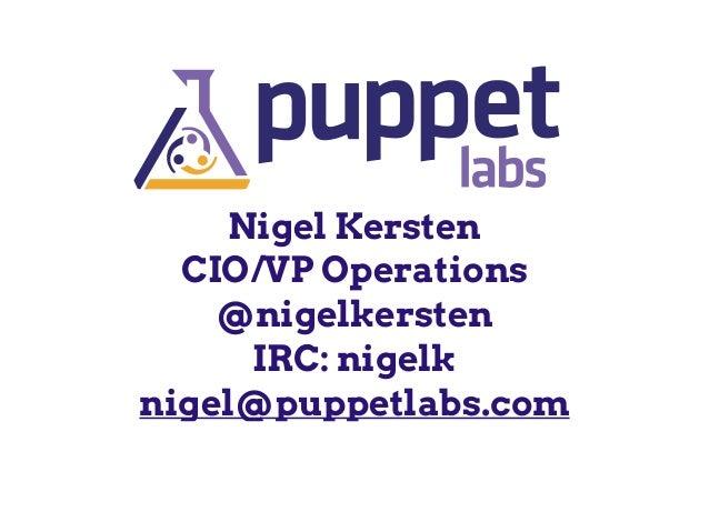 Nigel Kersten CIO/VP Operations @nigelkersten IRC: nigelk nigel@puppetlabs.com