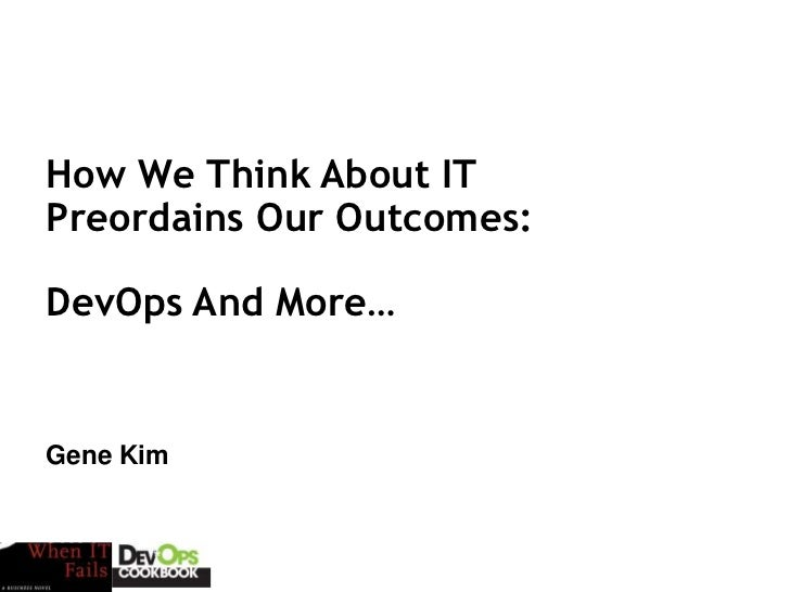 How We Think About ITPreordains Our Outcomes:DevOps And More…Gene KimSession ID: