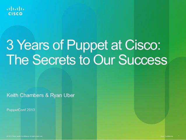 Cisco Confidential© 2010 Cisco and/or its affiliates. All rights reserved. 1 3 Years of Puppet at Cisco: The Secrets to Ou...