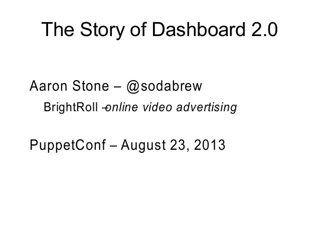 The Story of Dashboard 2.0 Aaron Stone – @sodabrew BrightRoll –online video advertising PuppetConf – August 23, 2013