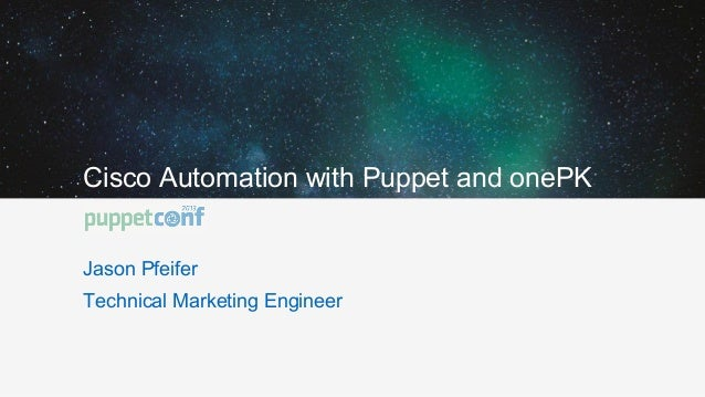 Cisco Automation with Puppet and onePK Jason Pfeifer Technical Marketing Engineer