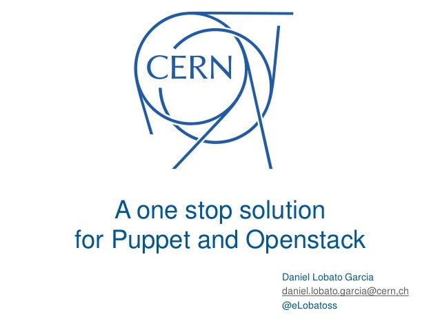 A one stop solution for Puppet and Openstack Daniel Lobato Garcia daniel.lobato.garcia@cern,ch @eLobatoss