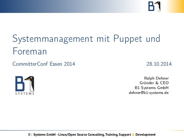 Systemmanagement mit Puppet und  Foreman  CommitterConf Essen 2014 28.10.2014  Ralph Dehner  Gründer & CEO  B1 Systems Gmb...