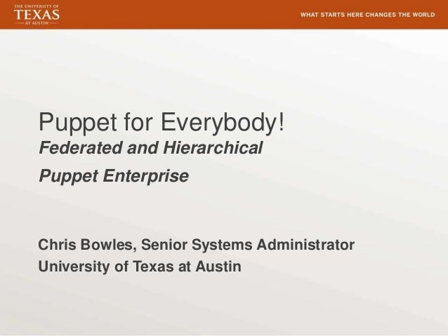 Puppet for Everybody! Federated and Hierarchical Puppet Enterprise Chris Bowles, Senior Systems Administrator University o...