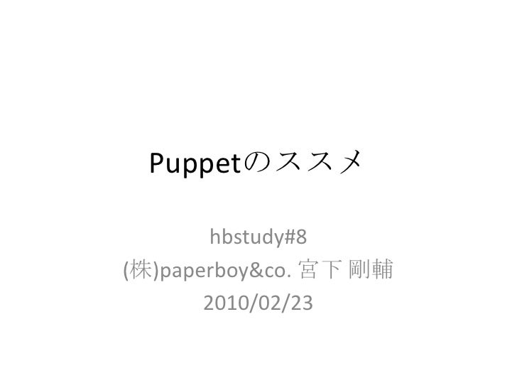 Puppetのススメ<br />hbstudy#8<br />(株)paperboy&co. 宮下 剛輔<br />2010/02/23<br />
