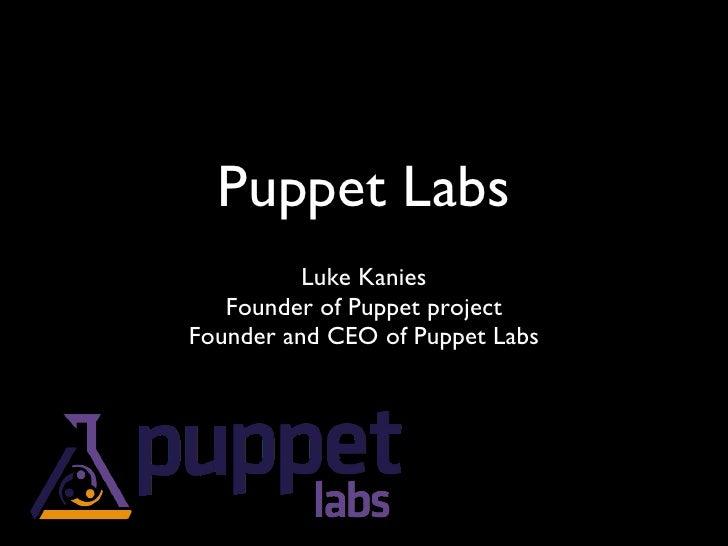 Puppet Labs <ul><li>Luke Kanies </li></ul><ul><li>Founder of Puppet project </li></ul><ul><li>Founder and CEO of Puppet La...
