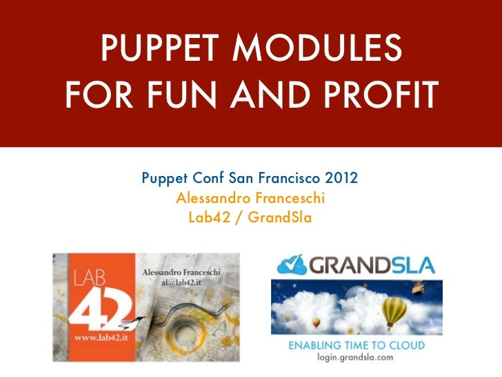 PUPPET MODULESFOR FUN AND PROFIT   Puppet Conf San Francisco 2012       Alessandro Franceschi         Lab42 / GrandSla