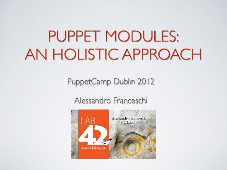PUPPET MODULES:AN HOLISTIC APPROACH    PuppetCamp Dublin 2012     Alessandro Franceschi