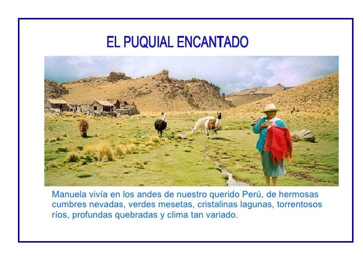 Manuela vivía en los andes de nuestro querido Perú, de hermosas cumbres nevadas, verdes mesetas, cristalinas lagunas, torr...