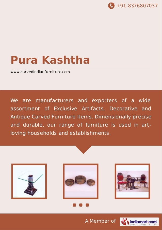 +91-8376807037  Pura Kashtha www.carvedindianfurniture.com  We are manufacturers and exporters of a wide assortment of Exc...
