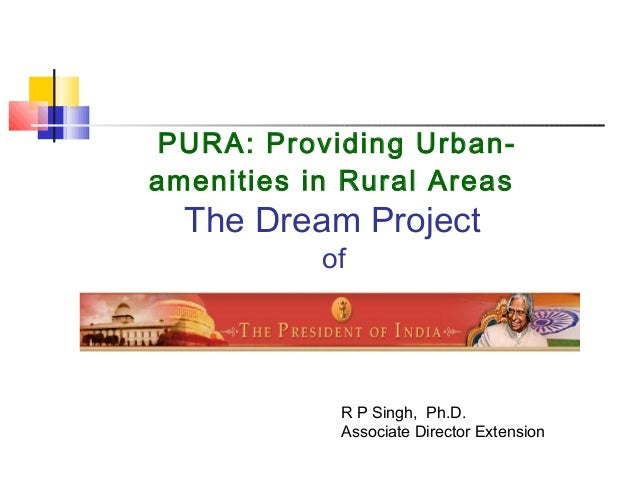 PURA: Providing Urban-amenities in Rural AreasThe Dream ProjectofR P Singh, Ph.D.Associate Director Extension