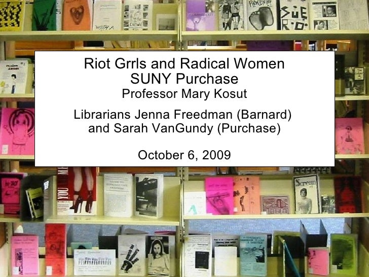Riot Grrls and Radical Women SUNY Purchase Professor Mary Kosut Librarians Jenna Freedman (Barnard)  and Sarah VanGundy (P...